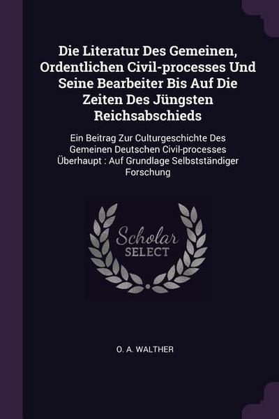 Die Literatur Des Gemeinen, Ordentlichen Civil-Processes Und Seine Bearbeiter Bis Auf Die Zeiten Des Jüngsten Reichsabschieds: Ein Beitrag Zur Culturg