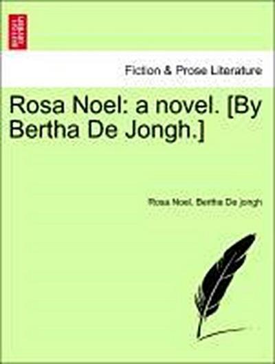 Rosa Noel: a novel. [By Bertha De Jongh.] Vol. I.