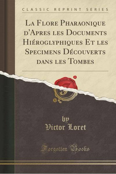 La Flore Pharaonique d'Apres les Documents Hiéroglyphiques Et les Specimens Découverts dans les Tombes (Classic Reprint)