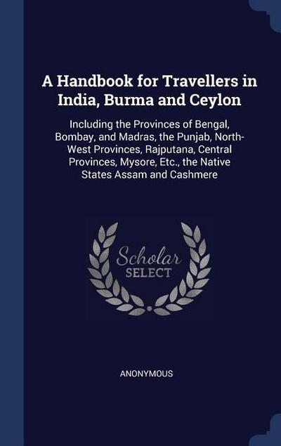 A Handbook for Travellers in India, Burma and Ceylon: Including the Provinces of Bengal, Bombay, and Madras, the Punjab, North-West Provinces, Rajputa