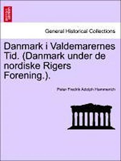 Danmark i Valdemarernes Tid. (Danmark under de nordiske Rigers Forening.). Erster Bind