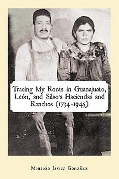 Tracing My Roots in Guanajuato, León, and Silao'S Haciendas and Ranchos (1734–1945)