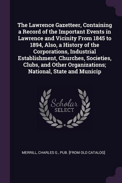 The Lawrence Gazetteer, Containing a Record of the Important Events in Lawrence and Vicinity from 1845 to 1894, Also, a History of the Corporations, I