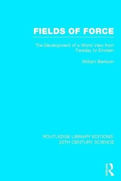 Fields of Force: The Development of a World View from Faraday to Einstein