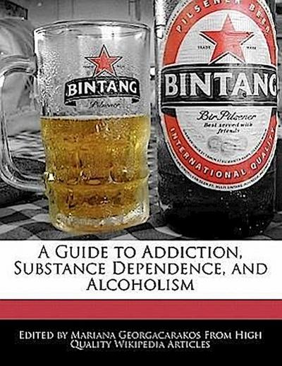 A Guide to Addiction, Substance Dependence, and Alcoholism