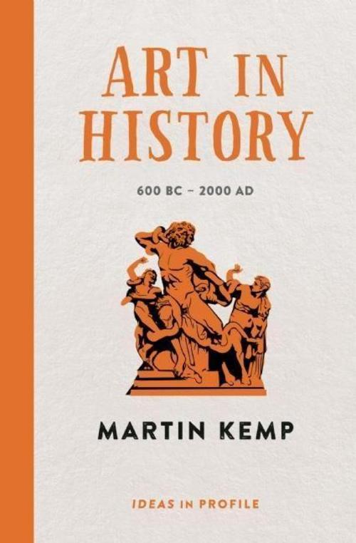 Art in History, 600 BC - 2000 AD: Ideas in Profile Martin Kemp