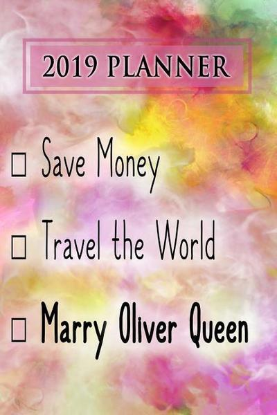 2019 Planner: Save Money, Travel the World, Marry Oliver Queen: Oliver Queen 2019 Planner