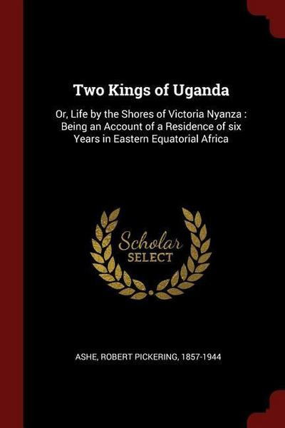 Two Kings of Uganda: Or, Life by the Shores of Victoria Nyanza: Being an Account of a Residence of Six Years in Eastern Equatorial Africa