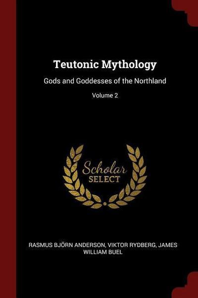 Teutonic Mythology: Gods and Goddesses of the Northland; Volume 2