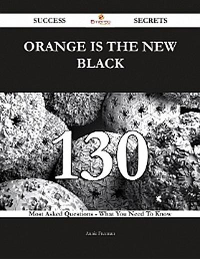 Orange Is the New Black 130 Success Secrets - 130 Most Asked Questions On Orange Is the New Black - What You Need To Know