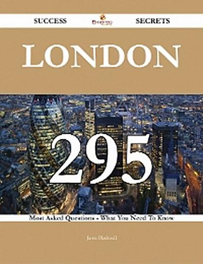London 295 Success Secrets - 295 Most Asked Questions On London - What You Need To Know