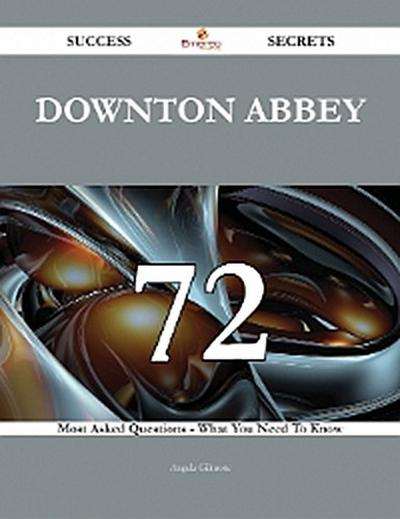 Downton Abbey 72 Success Secrets - 72 Most Asked Questions On Downton Abbey - What You Need To Know