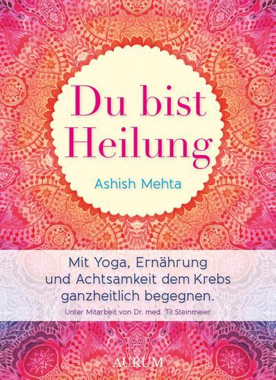 Du bist Heilung; Mit Yoga, Ernährung und Achtsamkeit dem Krebs ganzheitlich begegnen; Deutsch