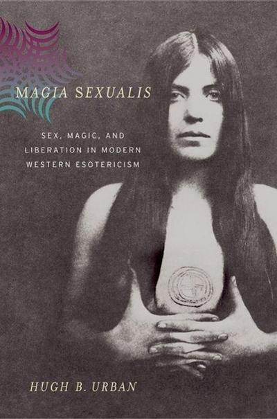 Magia Sexualis: Sex, Magic, and Liberation in Modern Western Esotericism