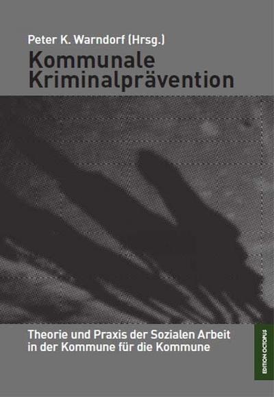 Kommunale Kriminalprävention: Theorie und Praxis der Sozialen Arbeit in und für die Kommune