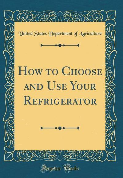 How to Choose and Use Your Refrigerator (Classic Reprint)