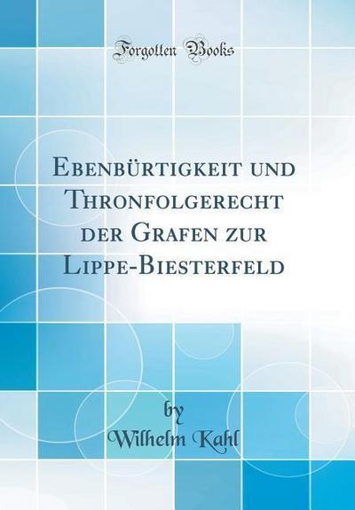 Ebenbürtigkeit Und Thronfolgerecht Der Grafen Zur Lippe-Biesterfeld (Classic Reprint)
