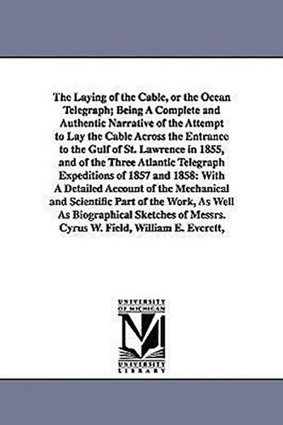 The Laying of the Cable, or the Ocean Telegraph; Being a Complete and Authentic Narrative of the Attempt to Lay the Cable Across the Entrance to the G