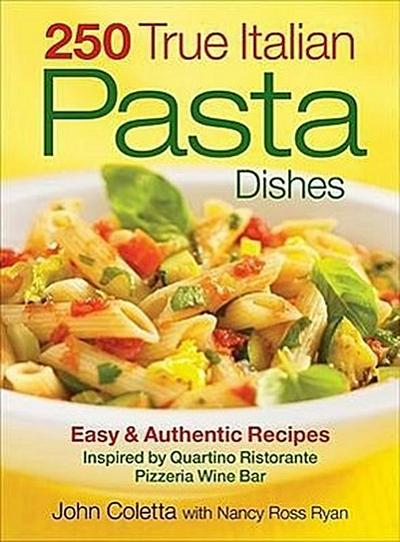 250 True Italian Pasta Dishes: Easy & Authentic Recipes: Inspired by Quartino Ristorante Pizzeria Wine Bar