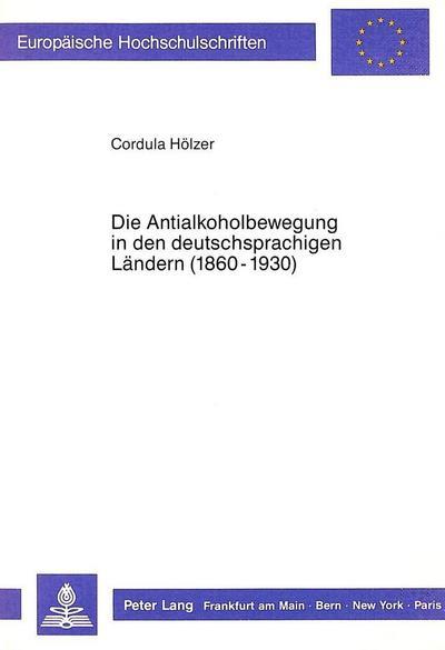 Die Antialkoholbewegung in den deutschsprachigen Ländern (1860-1930)