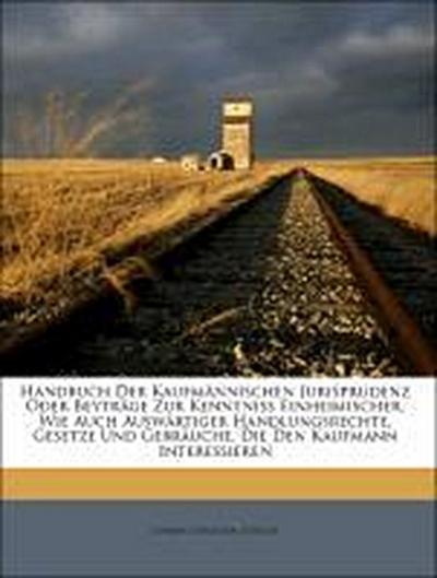 Handbuch der kaufmännischen Jurisprudenz oder Beyträge zur Kenntniss Einheimischer, wie auch auswärtiger Handlungsrechte, Gesetze und Gebräuche, die den Kaufmann interessieren