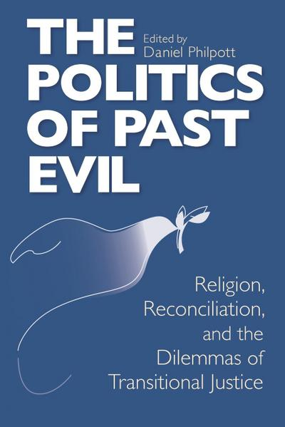 The Politics of Past Evil: Religion, Reconciliation, and the Dilemmas of Transitional Justice