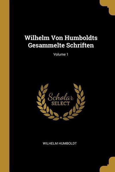 Wilhelm Von Humboldts Gesammelte Schriften; Volume 1