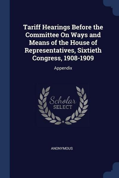 Tariff Hearings Before the Committee on Ways and Means of the House of Representatives, Sixtieth Congress, 1908-1909: Appendix