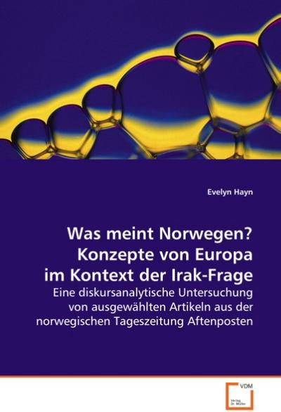 Was meint Norwegen? Konzepte von Europa im Kontext der Irak-Frage: Eine diskursanalytische Untersuchung von ausgewählten Artikeln aus der norwegischen Tageszeitung Aftenposten