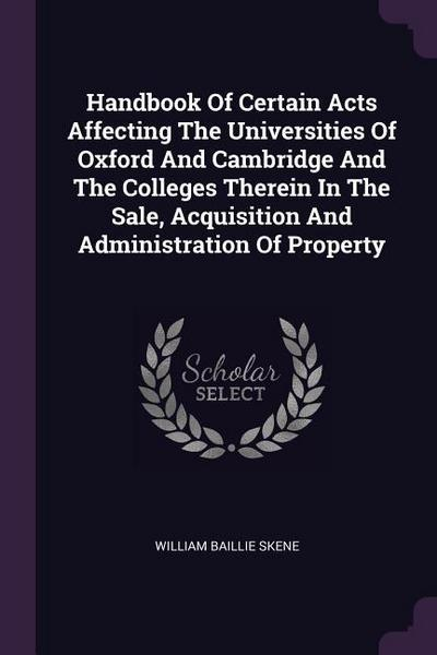 Handbook of Certain Acts Affecting the Universities of Oxford and Cambridge and the Colleges Therein in the Sale, Acquisition and Administration of Pr