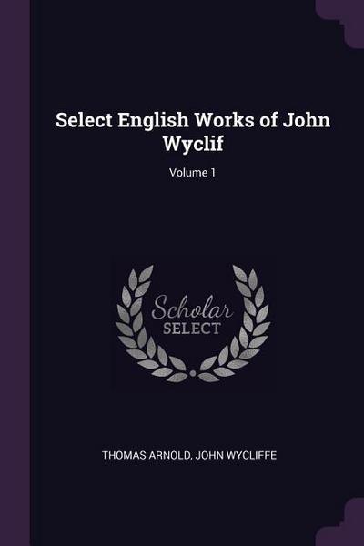 Select English Works of John Wyclif; Volume 1