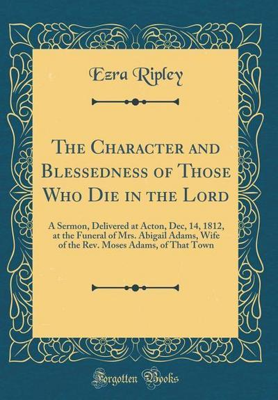 The Character and Blessedness of Those Who Die in the Lord: A Sermon, Delivered at Acton, Dec, 14, 1812, at the Funeral of Mrs. Abigail Adams, Wife of