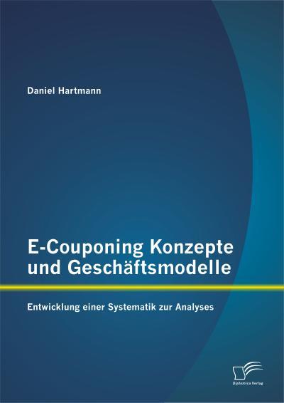 E-Couponing Konzepte und Geschäftsmodelle: Entwicklung einer Systematik zur Analyse
