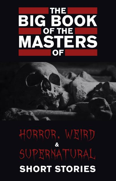 Big Book of the Masters of Horror, Weird and Supernatural Short Stories: 120+ authors and 1000+ stories in one volume (Kathartika(TM) Classics)