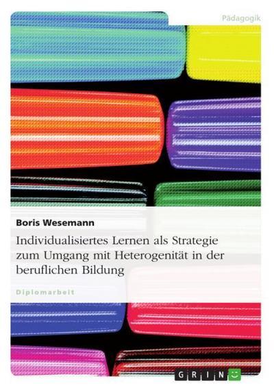 Individualisiertes Lernen als Strategie zum Umgang mit Heterogenität in der beruflichen Bildung - Boris Wesemann