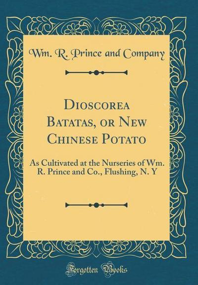 Dioscorea Batatas, or New Chinese Potato: As Cultivated at the Nurseries of Wm. R. Prince and Co., Flushing, N. y (Classic Reprint)