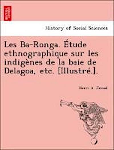 Les Ba-Ronga. Étude ethnographique sur les indigènes de la baie de Delagoa, etc. [Illustré.].