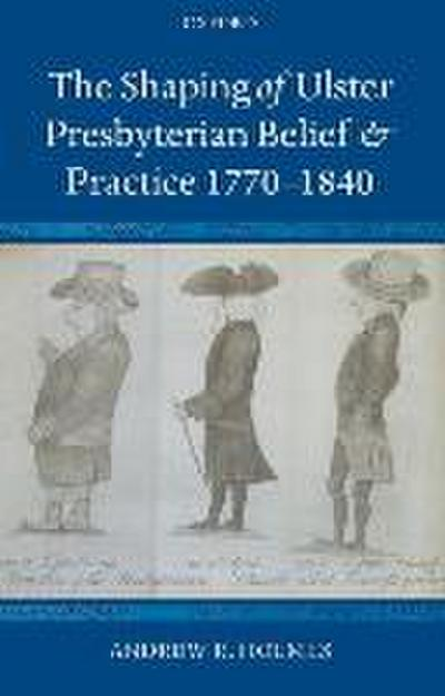 The Shaping of Ulster Presbyterian Belief and Practice, 1770-1840