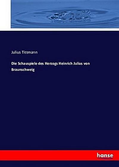Die Schauspiele des Herzogs Heinrich Julius von Braunschweig