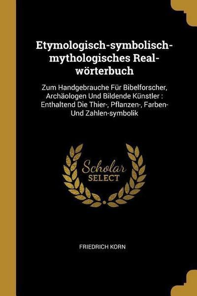 Etymologisch-Symbolisch-Mythologisches Real-Wörterbuch: Zum Handgebrauche Für Bibelforscher, Archäologen Und Bildende Künstler: Enthaltend Die Thier-,