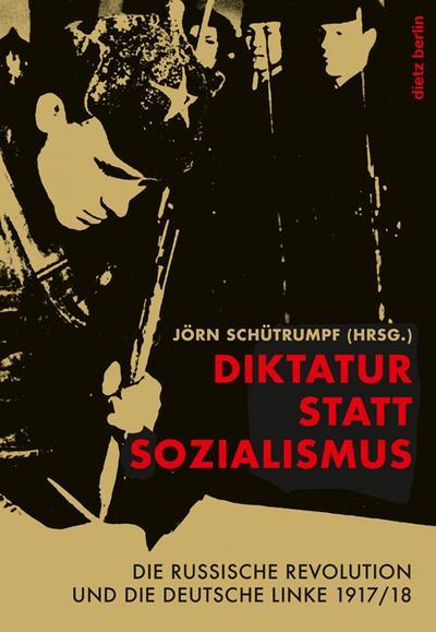 Diktatur statt Sozialismus: Die russische Revolution und die deutsche Linke 1917/18