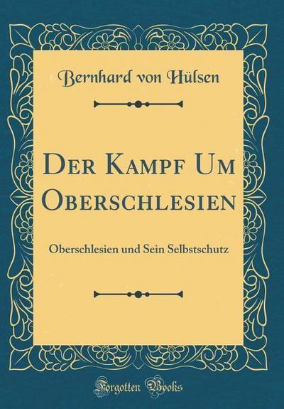 Der Kampf Um Oberschlesien: Oberschlesien Und Sein Selbstschutz (Classic Reprint)