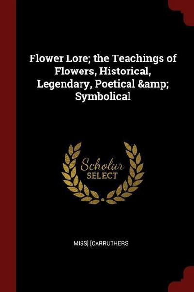 Flower Lore; The Teachings of Flowers, Historical, Legendary, Poetical & Symbolical