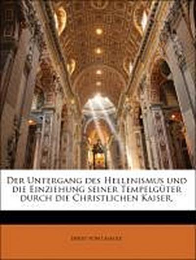 Der Untergang des Hellenismus und die Einziehung seiner Tempelgüter durch die Christlichen Kaiser.