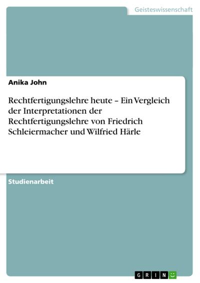 Rechtfertigungslehre heute - Ein Vergleich der Interpretationen der Rechtfertigungslehre von Friedrich Schleiermacher und Wilfried Härle