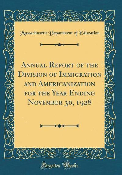 Annual Report of the Division of Immigration and Americanization for the Year Ending November 30, 1928 (Classic Reprint)