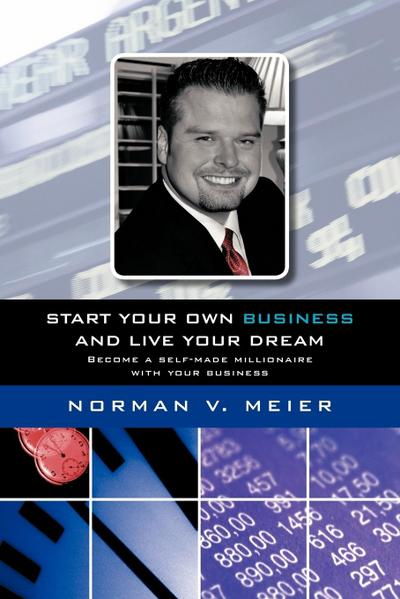 Start Your Own Business and Live Your Dream: Become a Self-Made Millionaire with Your Business