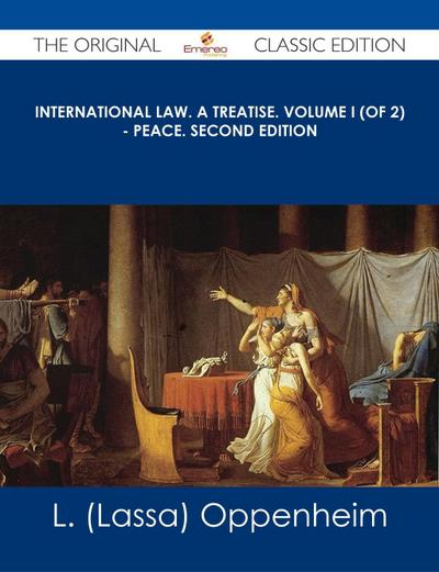 International Law. A Treatise. Volume I (of 2) - Peace. Second Edition - The Original Classic Edition