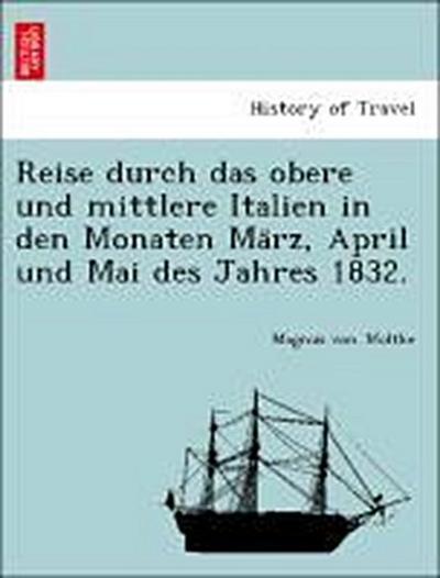 Reise durch das obere und mittlere Italien in den Monaten Ma¨rz, April und Mai des Jahres 1832.