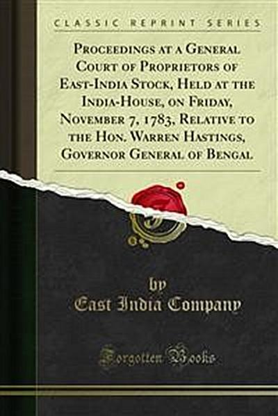 Proceedings at a General Court of Proprietors of East-India Stock, Held at the India-House, on Friday, November 7, 1783, Relative to the Hon. Warren Hastings, Governor General of Bengal
